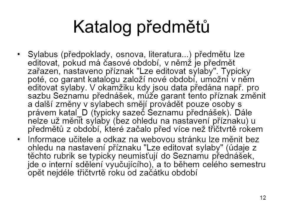 12 Katalog předmětů Sylabus (předpoklady, osnova, literatura...) předmětu lze editovat, pokud má časové období, v němž je předmět zařazen, nastaveno příznak Lze editovat sylaby .