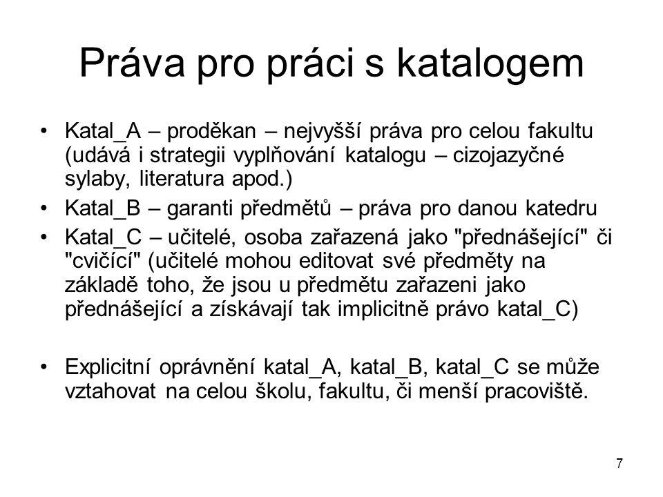 7 Práva pro práci s katalogem Katal_A – proděkan – nejvyšší práva pro celou fakultu (udává i strategii vyplňování katalogu – cizojazyčné sylaby, literatura apod.) Katal_B – garanti předmětů – práva pro danou katedru Katal_C – učitelé, osoba zařazená jako přednášející či cvičící (učitelé mohou editovat své předměty na základě toho, že jsou u předmětu zařazeni jako přednášející a získávají tak implicitně právo katal_C) Explicitní oprávnění katal_A, katal_B, katal_C se může vztahovat na celou školu, fakultu, či menší pracoviště.