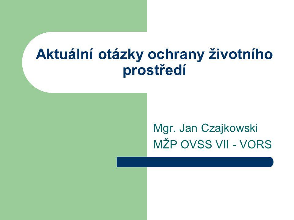 Aktuální otázky ochrany životního prostředí Mgr. Jan Czajkowski MŽP OVSS VII - VORS