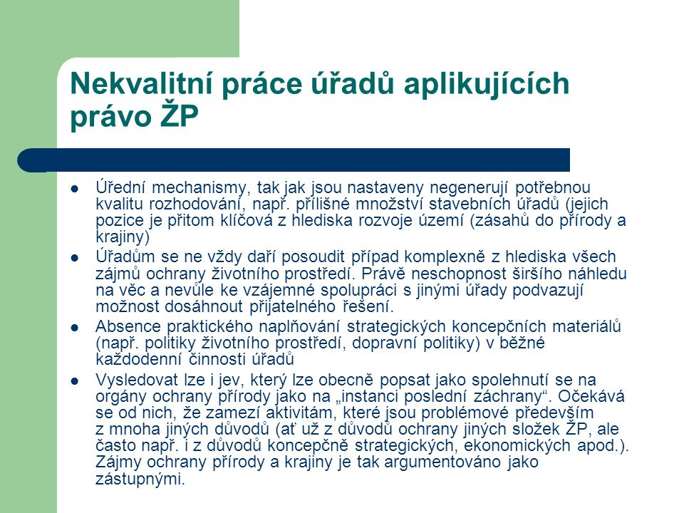 Nekvalitní práce úřadů aplikujících právo ŽP Úřední mechanismy, tak jak jsou nastaveny negenerují potřebnou kvalitu rozhodování, např. přílišné množst