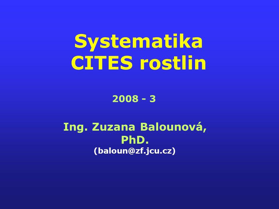 Systematika CITES rostlin Ing. Zuzana Balounová, PhD. (baloun@zf.jcu.cz) 2008 - 3
