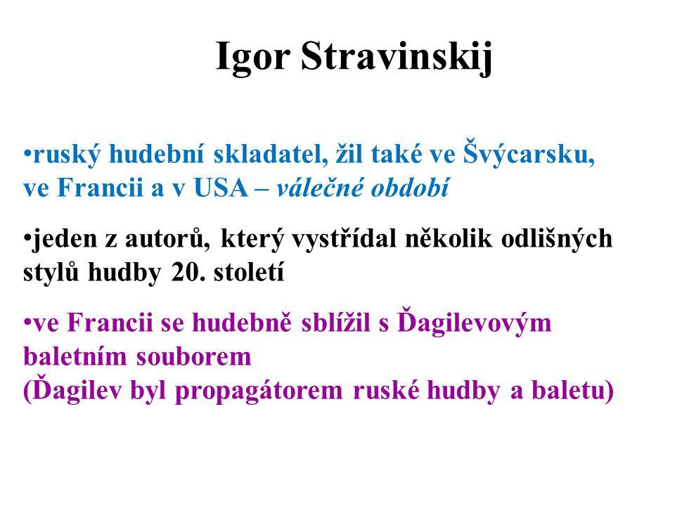 Igor Stravinskij ruský hudební skladatel, žil také ve Švýcarsku, ve Francii a v USA – válečné období jeden z autorů, který vystřídal několik odlišných stylů hudby 20.