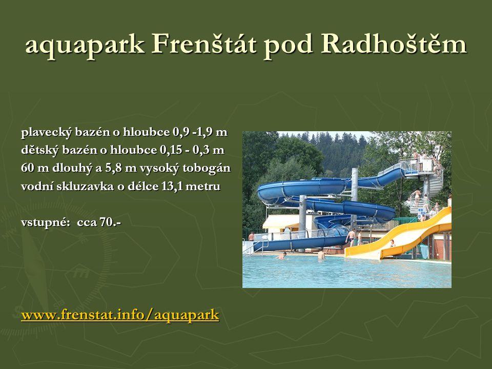 aquapark Frenštát pod Radhoštěm plavecký bazén o hloubce 0,9 -1,9 m dětský bazén o hloubce 0,15 - 0,3 m 60 m dlouhý a 5,8 m vysoký tobogán vodní skluzavka o délce 13,1 metru vstupné: cca 70.- www.frenstat.info/aquapark
