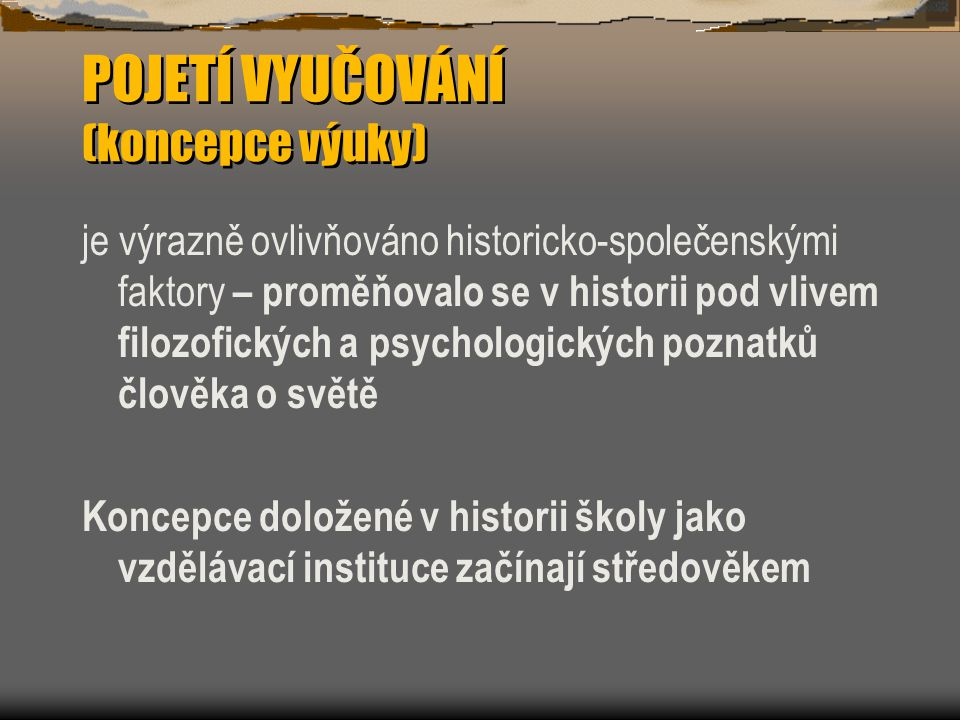 POJETÍ VYUČOVÁNÍ (koncepce výuky) je výrazně ovlivňováno historicko-společenskými faktory – proměňovalo se v historii pod vlivem filozofických a psychologických poznatků člověka o světě Koncepce doložené v historii školy jako vzdělávací instituce začínají středověkem