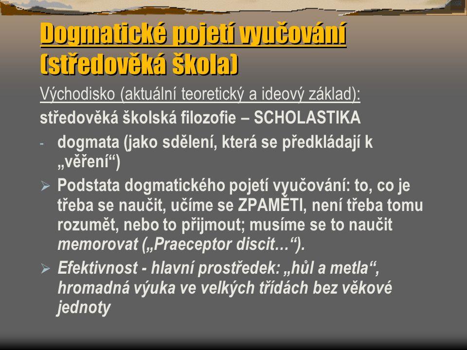 """Dogmatické pojetí vyučování (středověká škola) Východisko (aktuální teoretický a ideový základ): středověká školská filozofie – SCHOLASTIKA - dogmata (jako sdělení, která se předkládají k """"věření )  Podstata dogmatického pojetí vyučování: to, co je třeba se naučit, učíme se ZPAMĚTI, není třeba tomu rozumět, nebo to přijmout; musíme se to naučit memorovat (""""Praeceptor discit… )."""