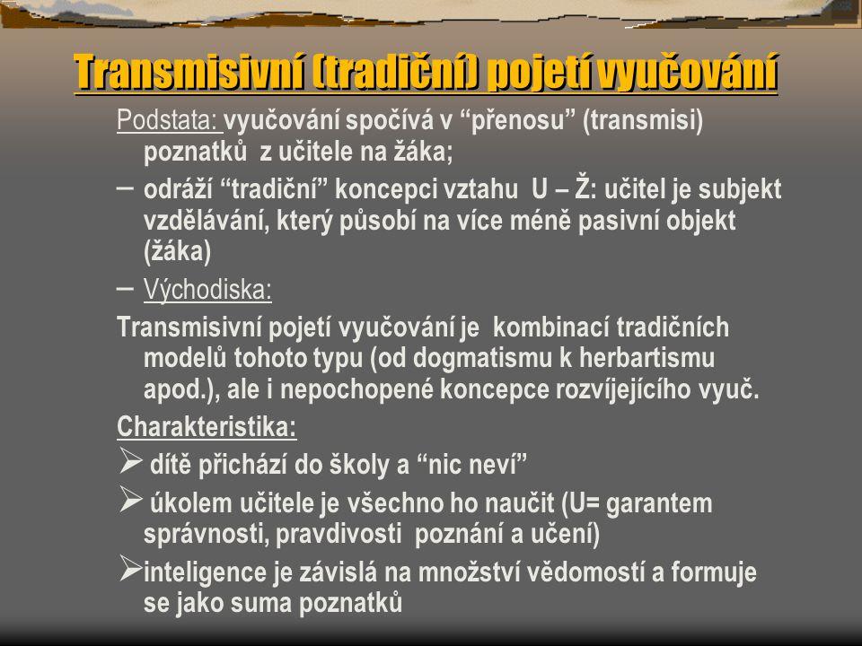 Transmisivní (tradiční) pojetí vyučování Podstata: vyučování spočívá v přenosu (transmisi) poznatků z učitele na žáka; – odráží tradiční koncepci vztahu U – Ž: učitel je subjekt vzdělávání, který působí na více méně pasivní objekt (žáka) – Východiska: Transmisivní pojetí vyučování je kombinací tradičních modelů tohoto typu (od dogmatismu k herbartismu apod.), ale i nepochopené koncepce rozvíjejícího vyuč.