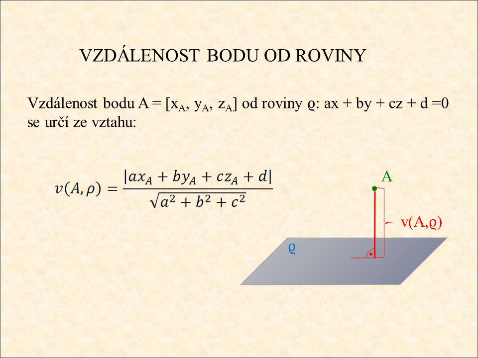 VZDÁLENOST BODU OD ROVINY Vzdálenost bodu A = [x A, y A, z A ] od roviny ϱ : ax + by + cz + d =0 se určí ze vztahu: A v(A, ϱ ) ϱ