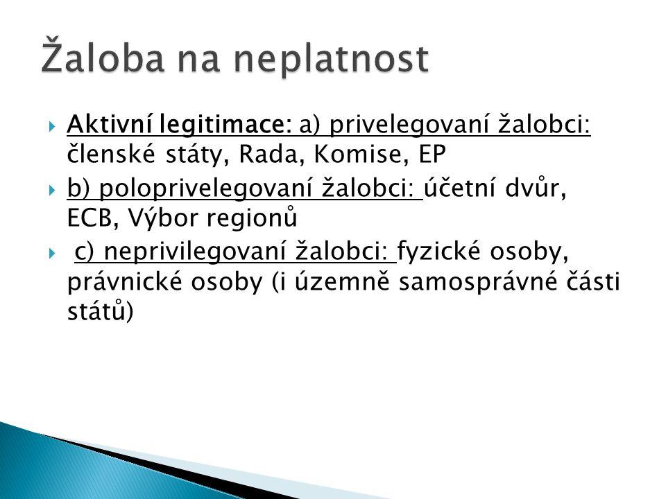  Aktivní legitimace: a) privelegovaní žalobci: členské státy, Rada, Komise, EP  b) poloprivelegovaní žalobci: účetní dvůr, ECB, Výbor regionů  c) n