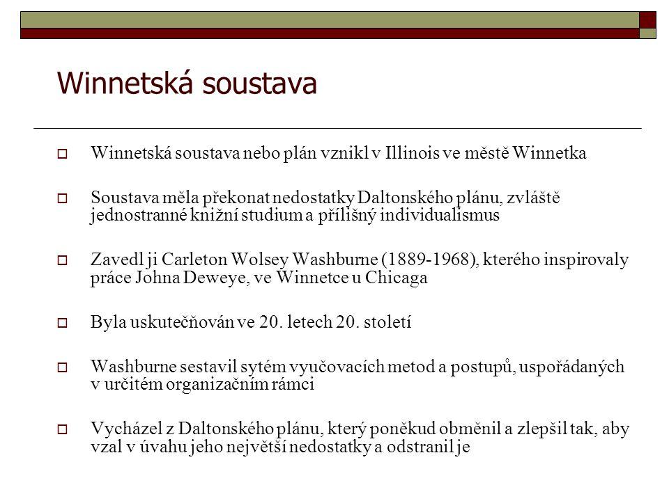Winnetská soustava  Winnetská soustava nebo plán vznikl v Illinois ve městě Winnetka  Soustava měla překonat nedostatky Daltonského plánu, zvláště jednostranné knižní studium a přílišný individualismus  Zavedl ji Carleton Wolsey Washburne (1889-1968), kterého inspirovaly práce Johna Deweye, ve Winnetce u Chicaga  Byla uskutečňován ve 20.
