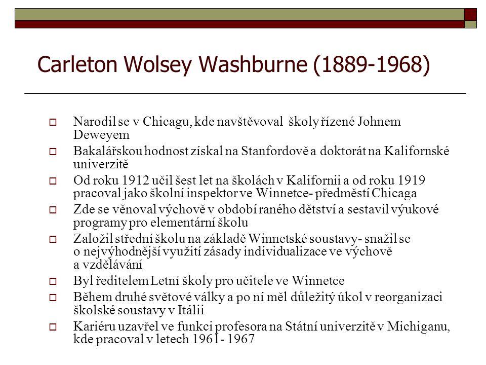 Carleton Wolsey Washburne (1889-1968)  Narodil se v Chicagu, kde navštěvoval školy řízené Johnem Deweyem  Bakalářskou hodnost získal na Stanfordově a doktorát na Kalifornské univerzitě  Od roku 1912 učil šest let na školách v Kalifornii a od roku 1919 pracoval jako školní inspektor ve Winnetce- předměstí Chicaga  Zde se věnoval výchově v období raného dětství a sestavil výukové programy pro elementární školu  Založil střední školu na základě Winnetské soustavy- snažil se o nejvýhodnější využití zásady individualizace ve výchově a vzdělávání  Byl ředitelem Letní školy pro učitele ve Winnetce  Během druhé světové války a po ní měl důležitý úkol v reorganizaci školské soustavy v Itálii  Kariéru uzavřel ve funkci profesora na Státní univerzitě v Michiganu, kde pracoval v letech 1961- 1967