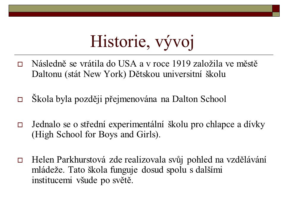 Historie, vývoj  Následně se vrátila do USA a v roce 1919 založila ve městě Daltonu (stát New York) Dětskou universitní školu  Škola byla později přejmenována na Dalton School  Jednalo se o střední experimentální školu pro chlapce a dívky (High School for Boys and Girls).