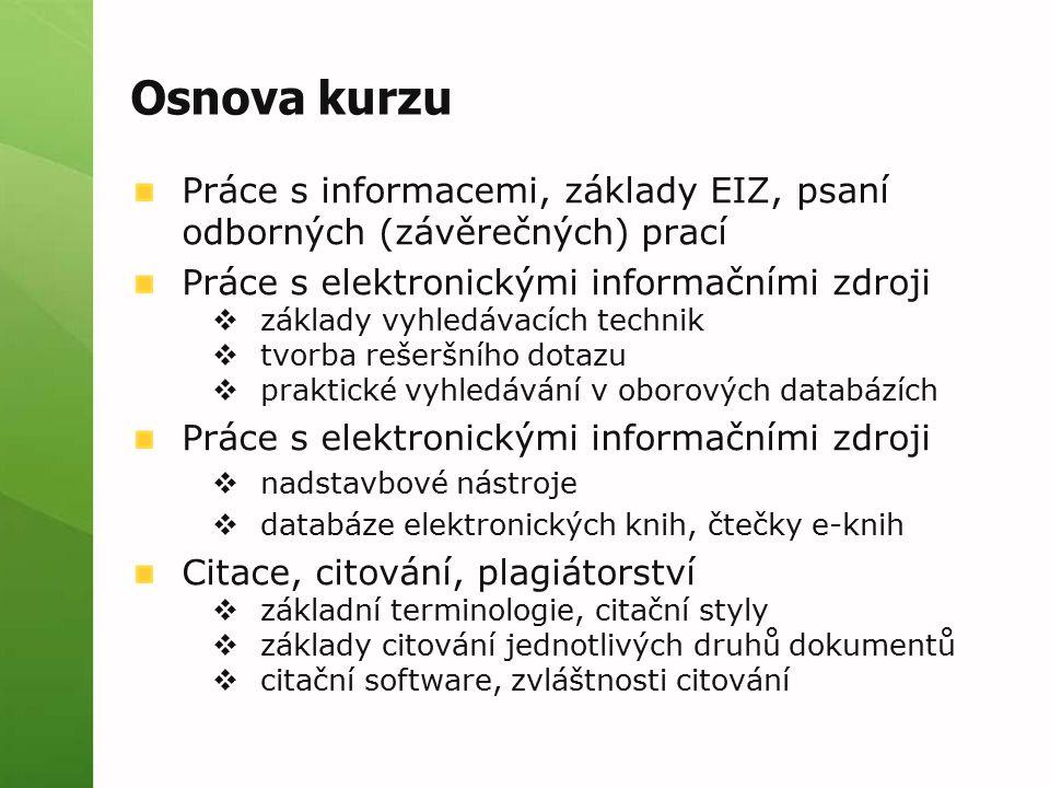 Osnova kurzu Práce s informacemi, základy EIZ, psaní odborných (závěrečných) prací Práce s elektronickými informačními zdroji  základy vyhledávacích technik  tvorba rešeršního dotazu  praktické vyhledávání v oborových databázích Práce s elektronickými informačními zdroji  nadstavbové nástroje  databáze elektronických knih, čtečky e-knih Citace, citování, plagiátorství  základní terminologie, citační styly  základy citování jednotlivých druhů dokumentů  citační software, zvláštnosti citování