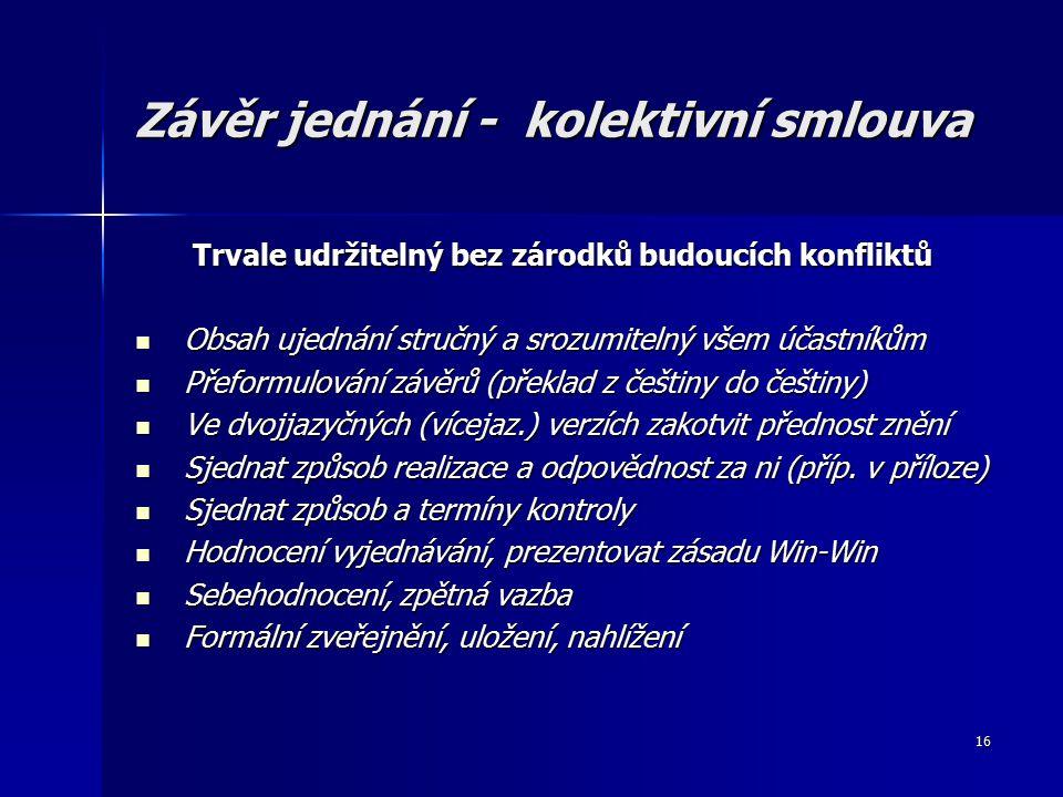 16 Závěr jednání - kolektivní smlouva Trvale udržitelný bez zárodků budoucích konfliktů Obsah ujednání stručný a srozumitelný všem účastníkům Obsah ujednání stručný a srozumitelný všem účastníkům Přeformulování závěrů (překlad z češtiny do češtiny) Přeformulování závěrů (překlad z češtiny do češtiny) Ve dvojjazyčných (vícejaz.) verzích zakotvit přednost znění Ve dvojjazyčných (vícejaz.) verzích zakotvit přednost znění Sjednat způsob realizace a odpovědnost za ni (příp.