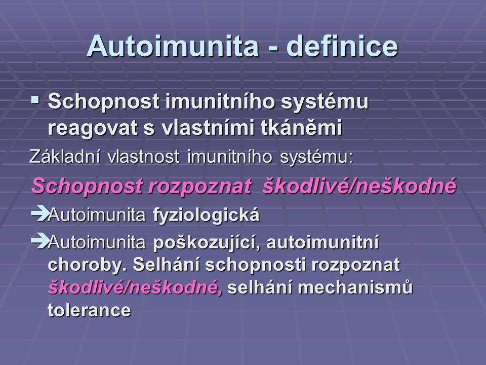 Autoimunita - definice  Schopnost imunitního systému reagovat s vlastními tkáněmi Základní vlastnost imunitního systému: Schopnost rozpoznat škodlivé