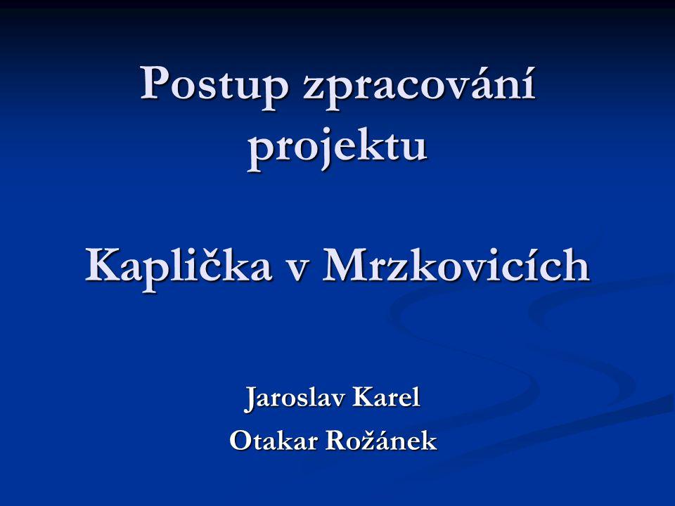Postup zpracování projektu Kaplička v Mrzkovicích Jaroslav Karel Otakar Rožánek