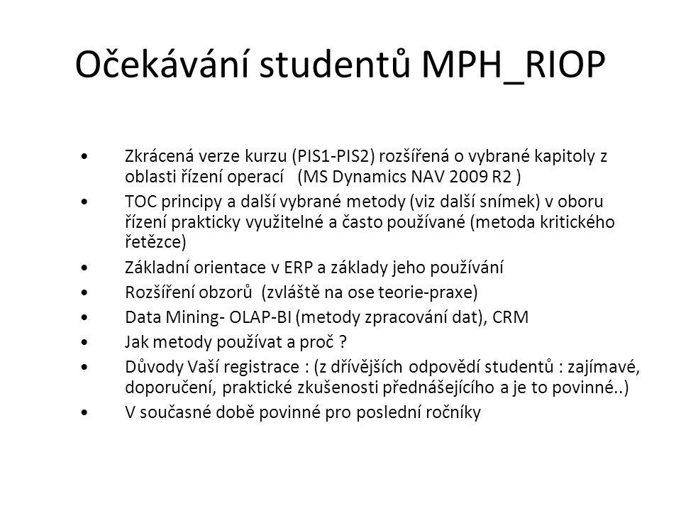Očekávání studentů MPH_RIOP Zkrácená verze kurzu (PIS1-PIS2) rozšířená o vybrané kapitoly z oblasti řízení operací (MS Dynamics NAV 2009 R2 ) TOC principy a další vybrané metody (viz další snímek) v oboru řízení prakticky využitelné a často používané (metoda kritického řetězce) Základní orientace v ERP a základy jeho používání Rozšíření obzorů (zvláště na ose teorie-praxe) Data Mining- OLAP-BI (metody zpracování dat), CRM Jak metody používat a proč .