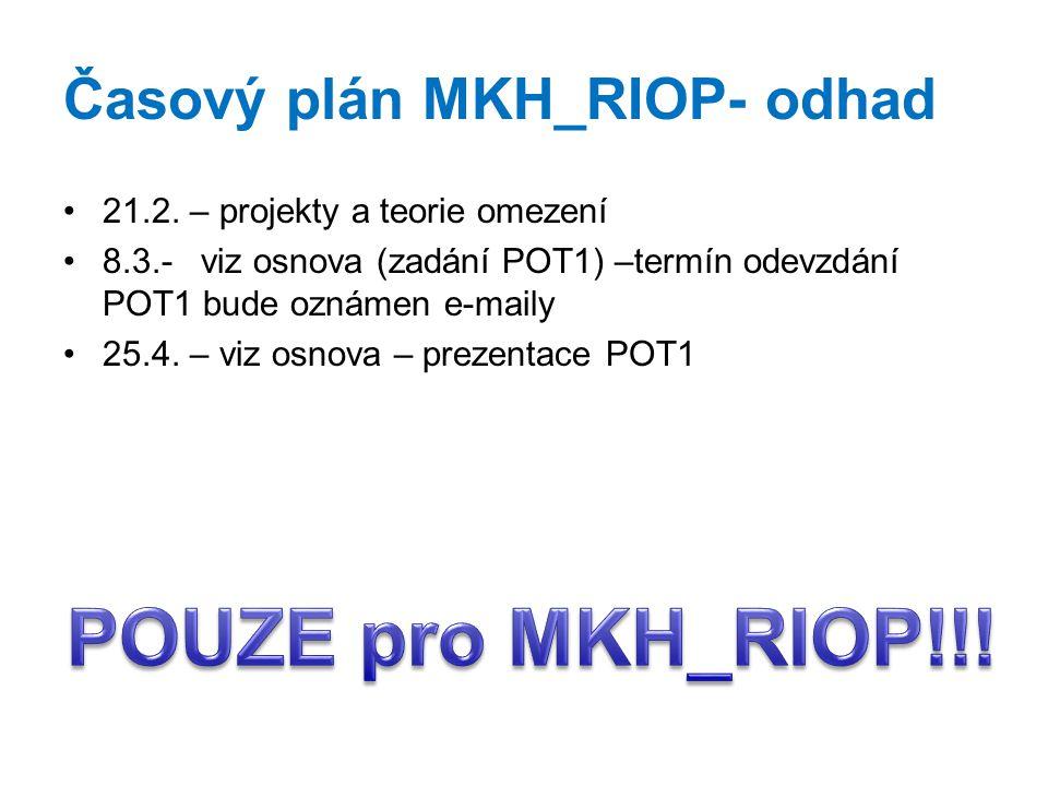 Časový plán MKH_RIOP- odhad 21.2. – projekty a teorie omezení 8.3.- viz osnova (zadání POT1) –termín odevzdání POT1 bude oznámen e-maily 25.4. – viz o