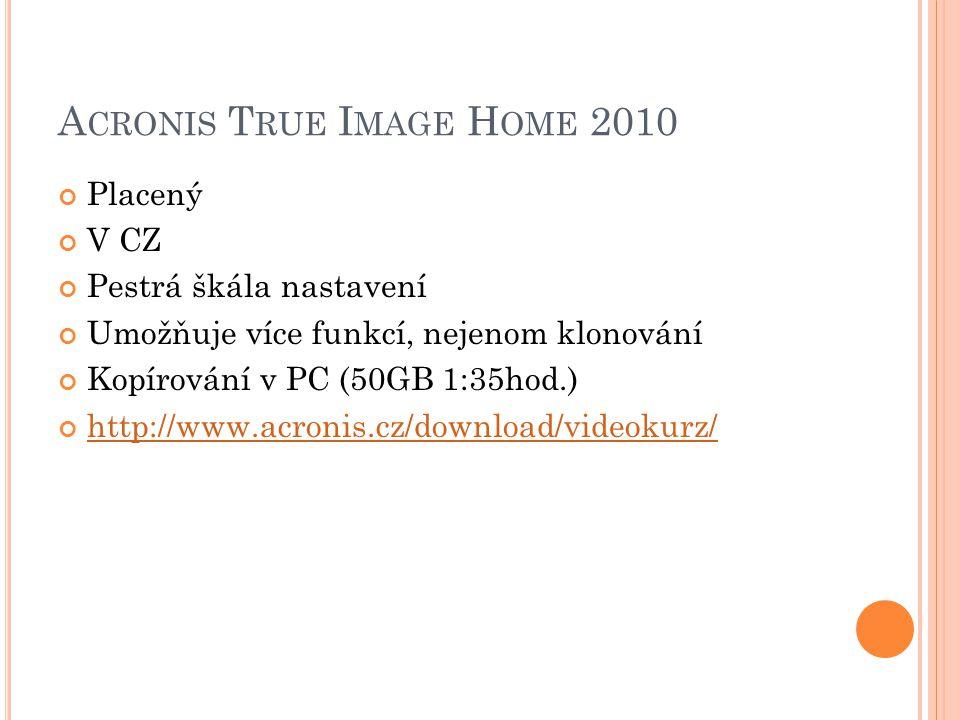 A CRONIS T RUE I MAGE H OME 2010 Placený V CZ Pestrá škála nastavení Umožňuje více funkcí, nejenom klonování Kopírování v PC (50GB 1:35hod.) http://www.acronis.cz/download/videokurz/