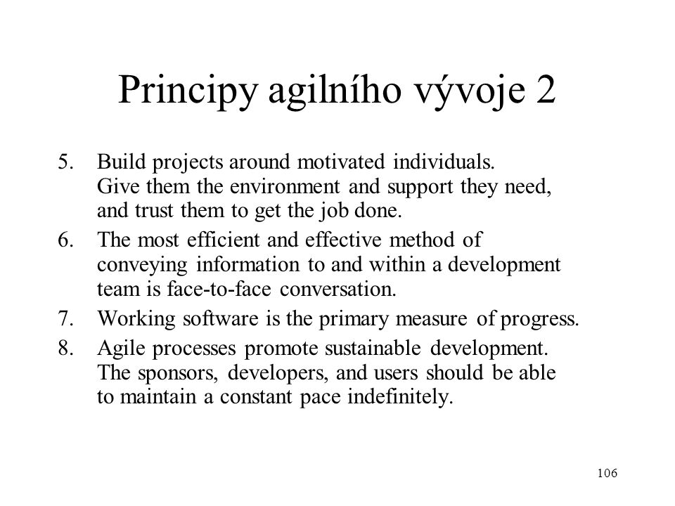 106 Principy agilního vývoje 2 5.Build projects around motivated individuals. Give them the environment and support they need, and trust them to get t
