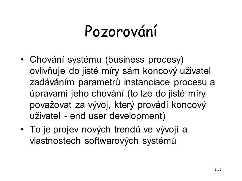 111 Pozorování Chování systému (business procesy) ovlivňuje do jisté míry sám koncový uživatel zadáváním parametrů instanciace procesu a úpravami jeho chování (to lze do jisté míry považovat za vývoj, který provádí koncový uživatel - end user development) To je projev nových trendů ve vývoji a vlastnostech softwarových systémů
