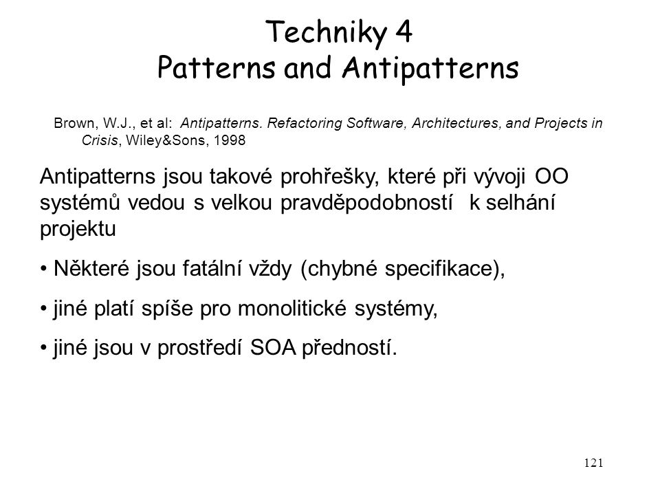 121 Techniky 4 Patterns and Antipatterns Brown, W.J., et al: Antipatterns. Refactoring Software, Architectures, and Projects in Crisis, Wiley&Sons, 19