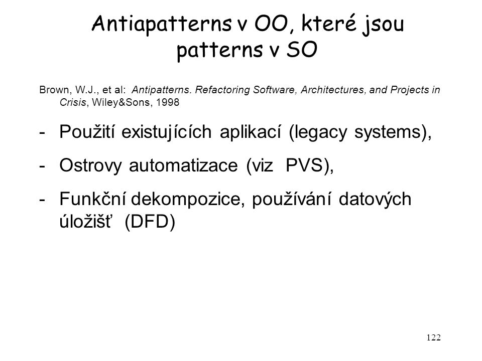 122 Antiapatterns v OO, které jsou patterns v SO Brown, W.J., et al: Antipatterns. Refactoring Software, Architectures, and Projects in Crisis, Wiley&