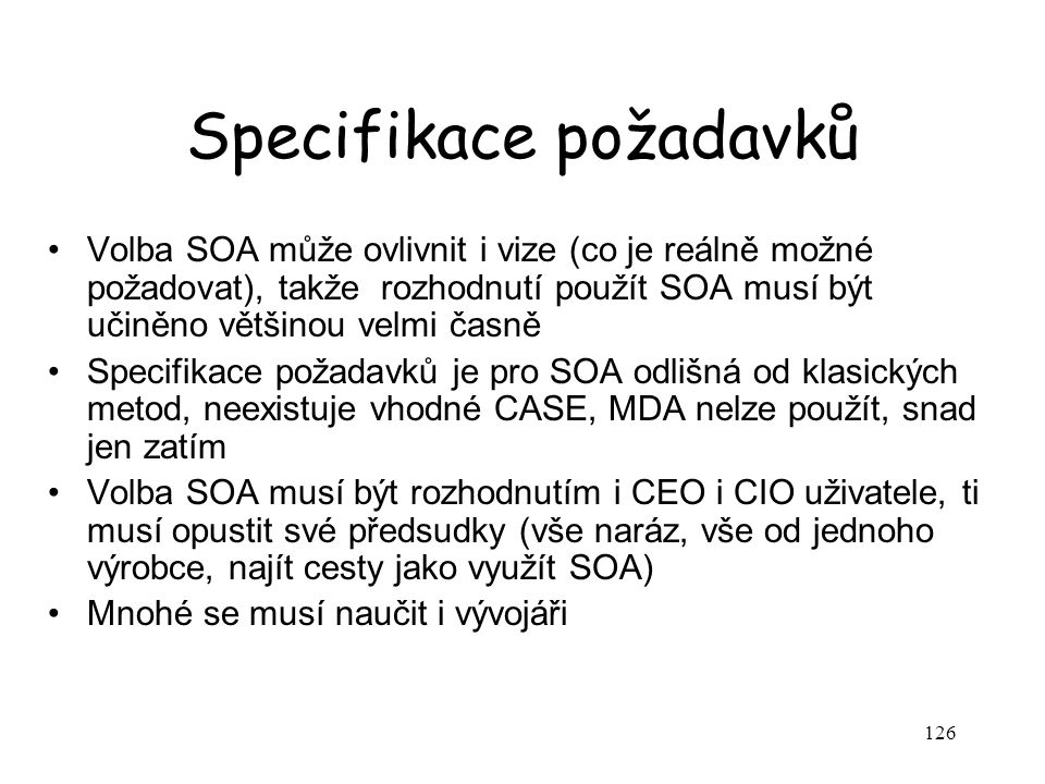 126 Specifikace požadavků Volba SOA může ovlivnit i vize (co je reálně možné požadovat), takže rozhodnutí použít SOA musí být učiněno většinou velmi časně Specifikace požadavků je pro SOA odlišná od klasických metod, neexistuje vhodné CASE, MDA nelze použít, snad jen zatím Volba SOA musí být rozhodnutím i CEO i CIO uživatele, ti musí opustit své předsudky (vše naráz, vše od jednoho výrobce, najít cesty jako využít SOA) Mnohé se musí naučit i vývojáři