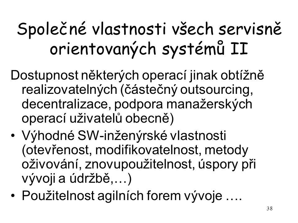 38 Společné vlastnosti všech servisně orientovaných systémů II Dostupnost některých operací jinak obtížně realizovatelných (částečný outsourcing, decentralizace, podpora manažerských operací uživatelů obecně) Výhodné SW-inženýrské vlastnosti (otevřenost, modifikovatelnost, metody oživování, znovupoužitelnost, úspory při vývoji a údržbě,…) Použitelnost agilních forem vývoje ….