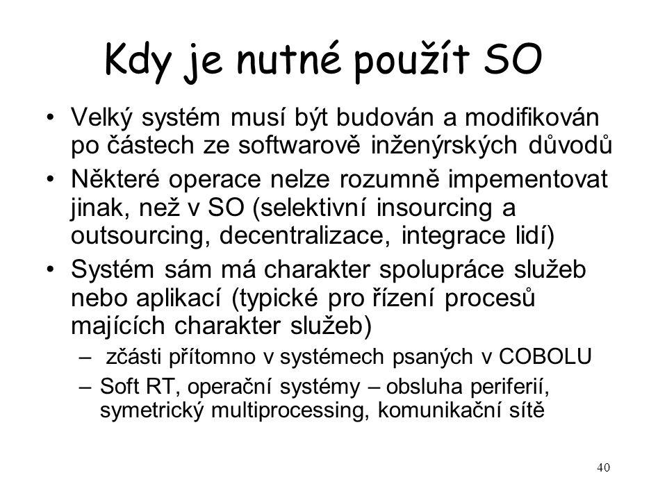 40 Kdy je nutné použít SO Velký systém musí být budován a modifikován po částech ze softwarově inženýrských důvodů Některé operace nelze rozumně impementovat jinak, než v SO (selektivní insourcing a outsourcing, decentralizace, integrace lidí) Systém sám má charakter spolupráce služeb nebo aplikací (typické pro řízení procesů majících charakter služeb) – zčásti přítomno v systémech psaných v COBOLU –Soft RT, operační systémy – obsluha periferií, symetrický multiprocessing, komunikační sítě