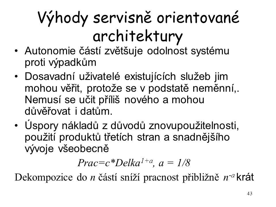43 Výhody servisně orientované architektury Autonomie částí zvětšuje odolnost systému proti výpadkům Dosavadní uživatelé existujících služeb jim mohou věřit, protože se v podstatě neměnní,.