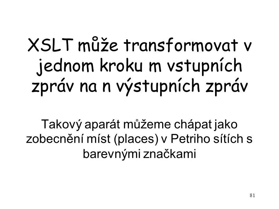 81 XSLT může transformovat v jednom kroku m vstupních zpráv na n výstupních zpráv Takový aparát můžeme chápat jako zobecnění míst (places) v Petriho sítích s barevnými značkami
