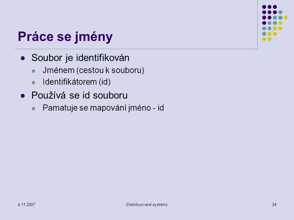 4.11.2007Distribuované systémy24 Práce se jmény Soubor je identifikován Jménem (cestou k souboru) Identifikátorem (id) Používá se id souboru Pamatuje se mapování jméno - id
