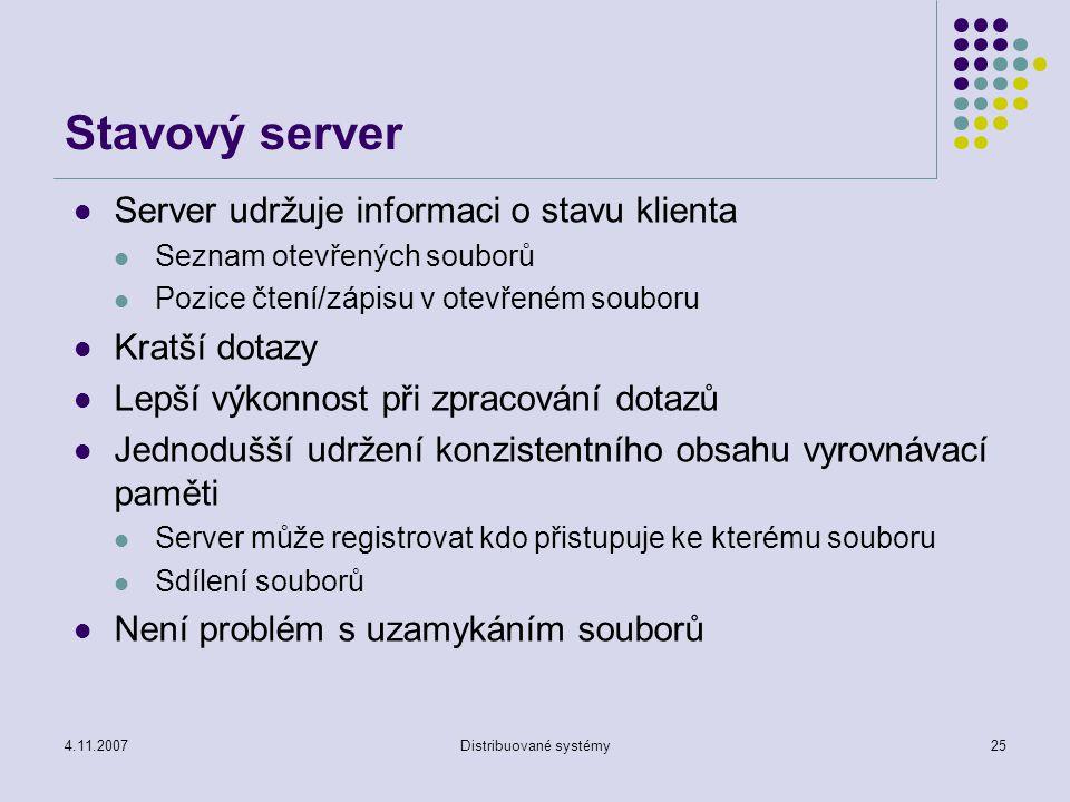 4.11.2007Distribuované systémy25 Stavový server Server udržuje informaci o stavu klienta Seznam otevřených souborů Pozice čtení/zápisu v otevřeném souboru Kratší dotazy Lepší výkonnost při zpracování dotazů Jednodušší udržení konzistentního obsahu vyrovnávací paměti Server může registrovat kdo přistupuje ke kterému souboru Sdílení souborů Není problém s uzamykáním souborů
