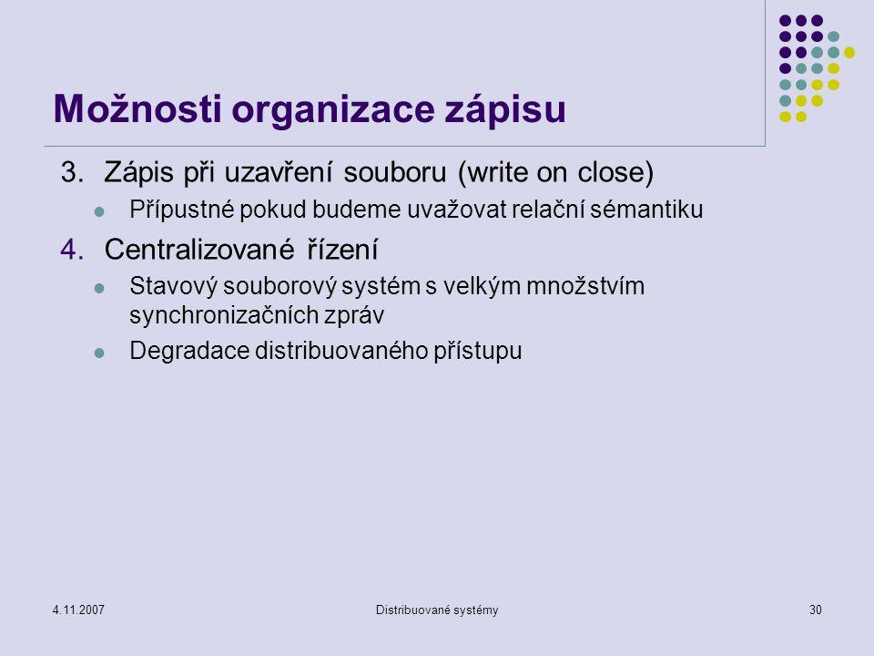 4.11.2007Distribuované systémy30 Možnosti organizace zápisu 3.Zápis při uzavření souboru (write on close) Přípustné pokud budeme uvažovat relační sémantiku 4.Centralizované řízení Stavový souborový systém s velkým množstvím synchronizačních zpráv Degradace distribuovaného přístupu