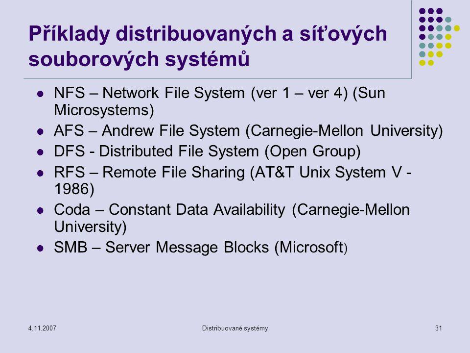4.11.2007Distribuované systémy31 Příklady distribuovaných a síťových souborových systémů NFS – Network File System (ver 1 – ver 4) (Sun Microsystems) AFS – Andrew File System (Carnegie-Mellon University) DFS - Distributed File System (Open Group) RFS – Remote File Sharing (AT&T Unix System V - 1986) Coda – Constant Data Availability (Carnegie-Mellon University) SMB – Server Message Blocks (Microsoft )