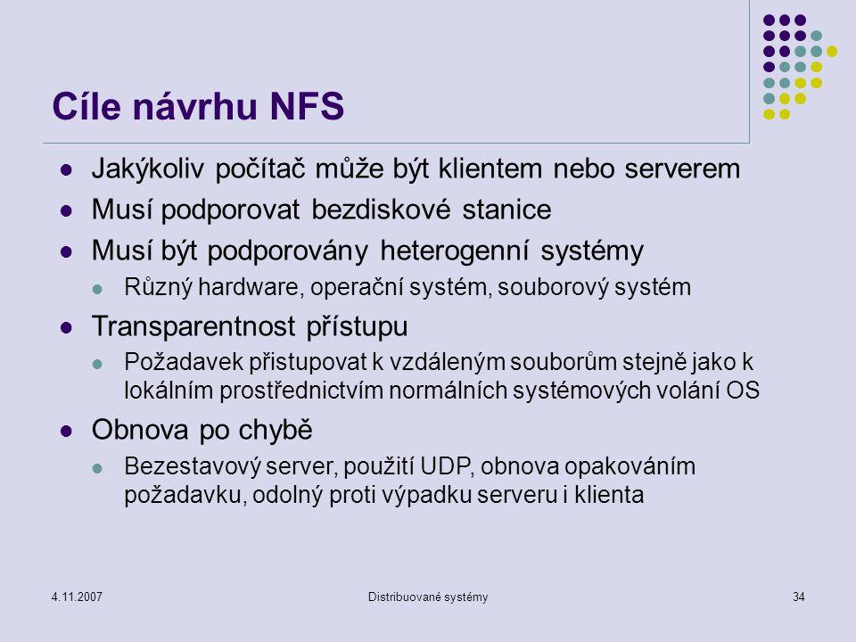 4.11.2007Distribuované systémy34 Cíle návrhu NFS Jakýkoliv počítač může být klientem nebo serverem Musí podporovat bezdiskové stanice Musí být podporovány heterogenní systémy Různý hardware, operační systém, souborový systém Transparentnost přístupu Požadavek přistupovat k vzdáleným souborům stejně jako k lokálním prostřednictvím normálních systémových volání OS Obnova po chybě Bezestavový server, použití UDP, obnova opakováním požadavku, odolný proti výpadku serveru i klienta