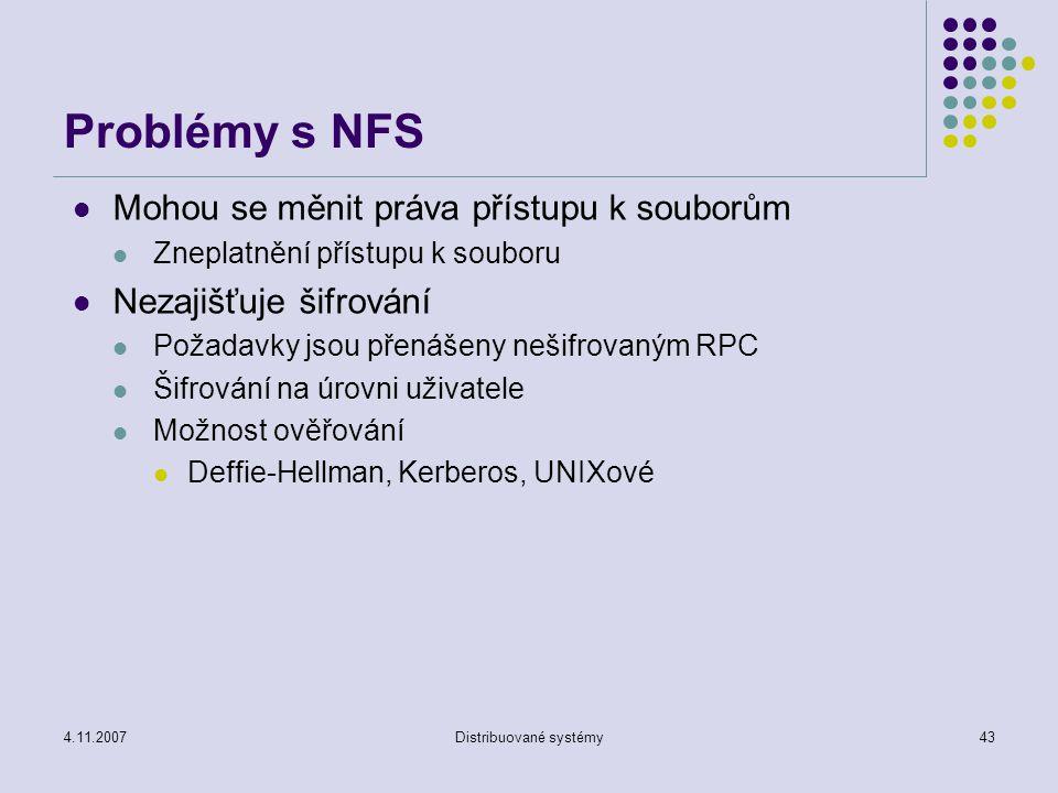4.11.2007Distribuované systémy43 Problémy s NFS Mohou se měnit práva přístupu k souborům Zneplatnění přístupu k souboru Nezajišťuje šifrování Požadavky jsou přenášeny nešifrovaným RPC Šifrování na úrovni uživatele Možnost ověřování Deffie-Hellman, Kerberos, UNIXové