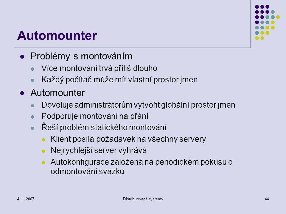 4.11.2007Distribuované systémy44 Automounter Problémy s montováním Více montování trvá příliš dlouho Každý počítač může mít vlastní prostor jmen Automounter Dovoluje administrátorům vytvořit globální prostor jmen Podporuje montování na přání Řeší problém statického montování Klient posílá požadavek na všechny servery Nejrychlejší server vyhrává Autokonfigurace založená na periodickém pokusu o odmontování svazku
