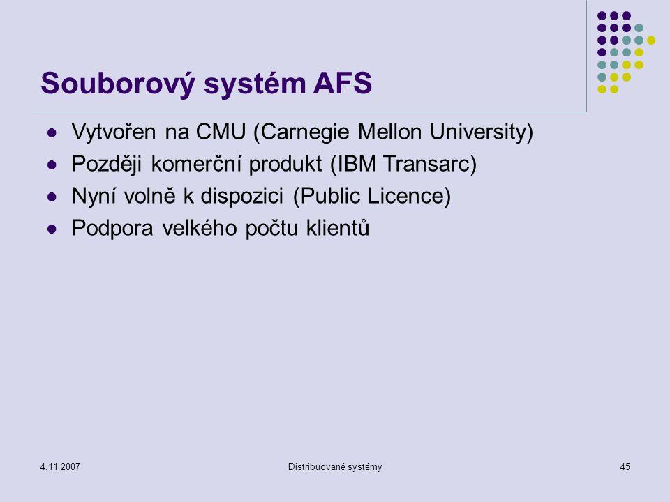 4.11.2007Distribuované systémy45 Souborový systém AFS Vytvořen na CMU (Carnegie Mellon University) Později komerční produkt (IBM Transarc) Nyní volně k dispozici (Public Licence) Podpora velkého počtu klientů