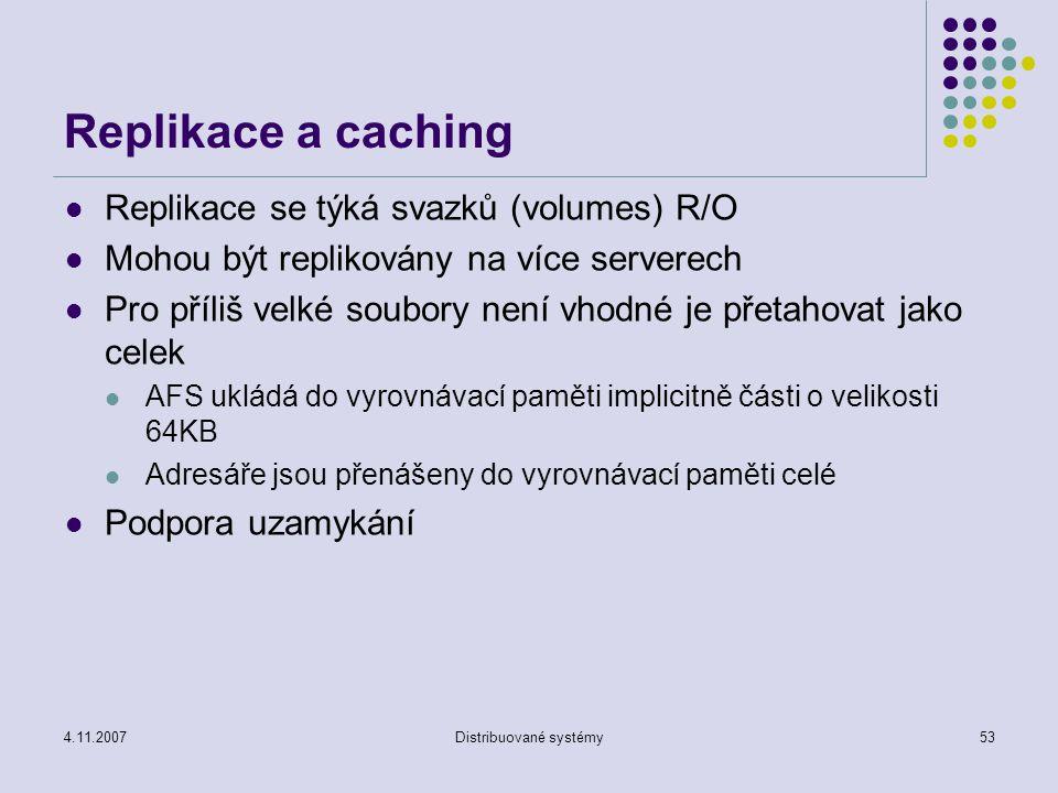 4.11.2007Distribuované systémy53 Replikace a caching Replikace se týká svazků (volumes) R/O Mohou být replikovány na více serverech Pro příliš velké soubory není vhodné je přetahovat jako celek AFS ukládá do vyrovnávací paměti implicitně části o velikosti 64KB Adresáře jsou přenášeny do vyrovnávací paměti celé Podpora uzamykání