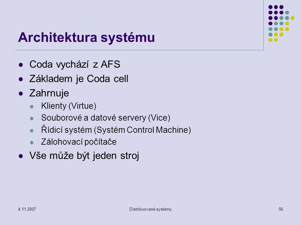 4.11.2007Distribuované systémy56 Architektura systému Coda vychází z AFS Základem je Coda cell Zahrnuje Klienty (Virtue) Souborové a datové servery (Vice) Řídicí systém (Systém Control Machine) Zálohovací počítače Vše může být jeden stroj