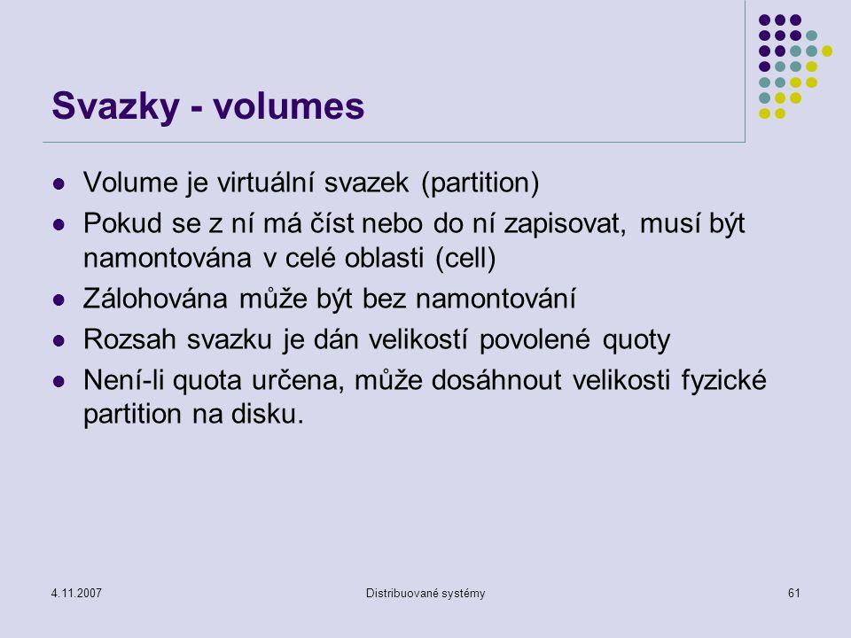 4.11.2007Distribuované systémy61 Svazky - volumes Volume je virtuální svazek (partition) Pokud se z ní má číst nebo do ní zapisovat, musí být namontována v celé oblasti (cell) Zálohována může být bez namontování Rozsah svazku je dán velikostí povolené quoty Není-li quota určena, může dosáhnout velikosti fyzické partition na disku.