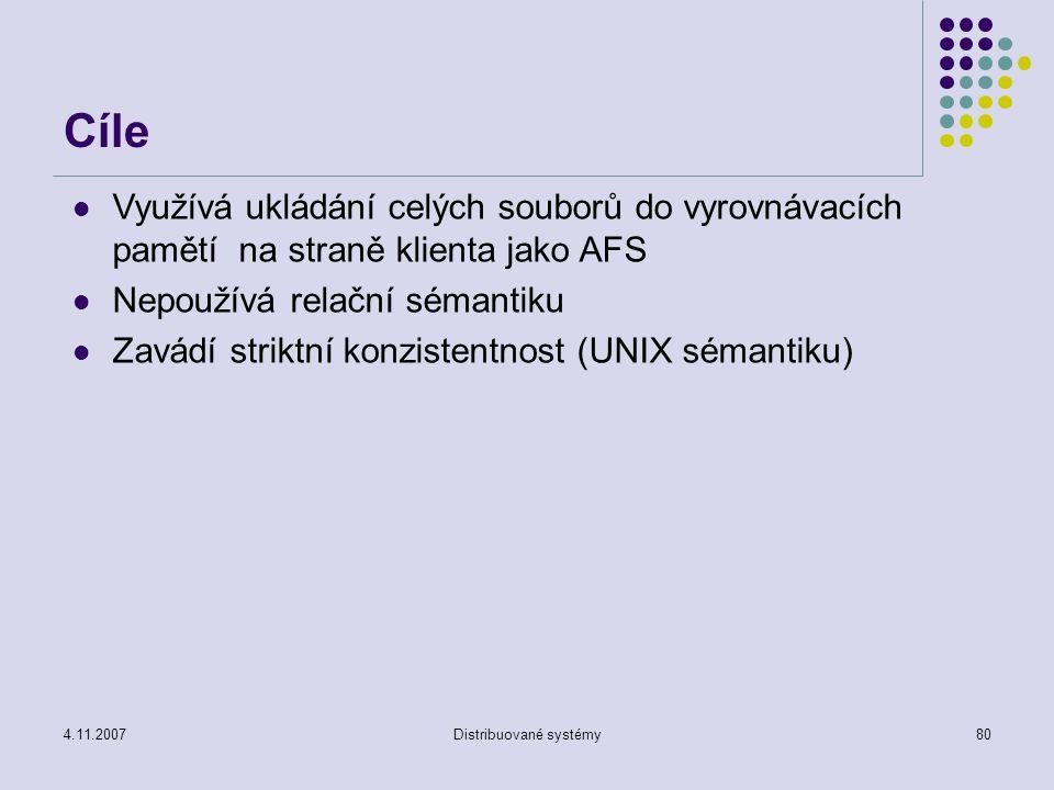 4.11.2007Distribuované systémy80 Cíle Využívá ukládání celých souborů do vyrovnávacích pamětí na straně klienta jako AFS Nepoužívá relační sémantiku Zavádí striktní konzistentnost (UNIX sémantiku)