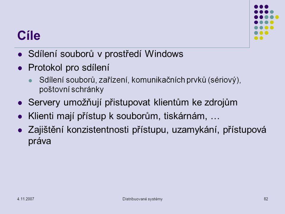 4.11.2007Distribuované systémy82 Cíle Sdílení souborů v prostředí Windows Protokol pro sdílení Sdílení souborů, zařízení, komunikačních prvků (sériový), poštovní schránky Servery umožňují přistupovat klientům ke zdrojům Klienti mají přístup k souborům, tiskárnám, … Zajištění konzistentnosti přístupu, uzamykání, přístupová práva