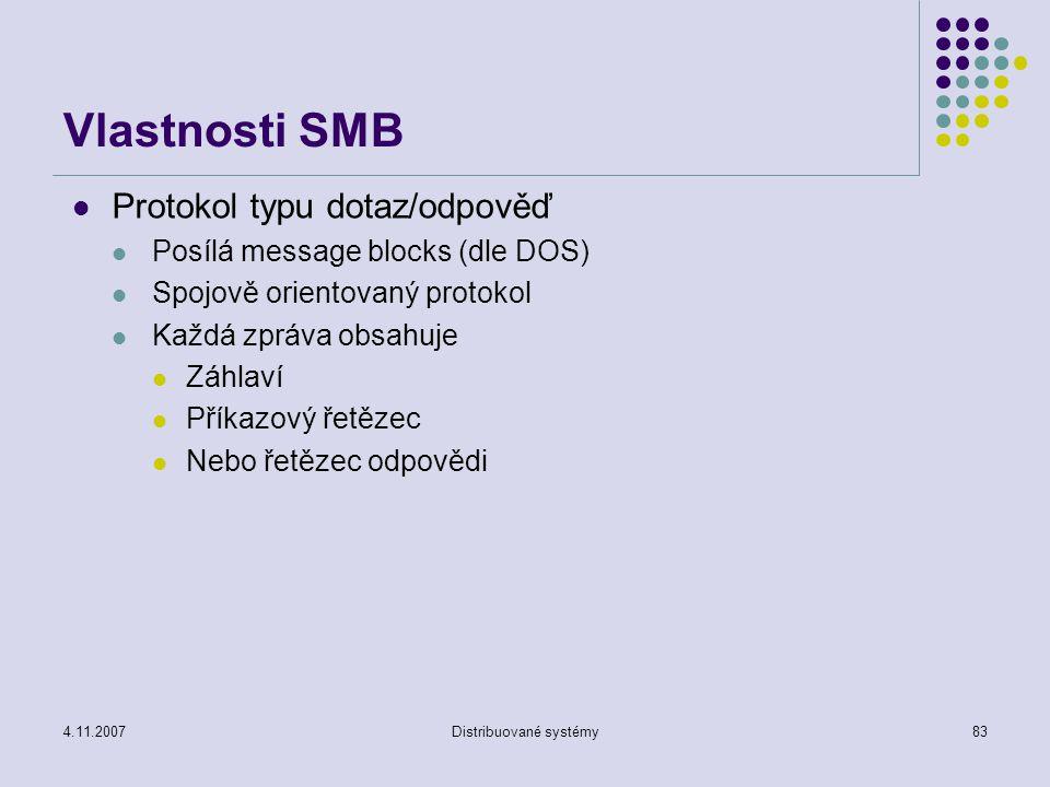 4.11.2007Distribuované systémy83 Vlastnosti SMB Protokol typu dotaz/odpověď Posílá message blocks (dle DOS) Spojově orientovaný protokol Každá zpráva obsahuje Záhlaví Příkazový řetězec Nebo řetězec odpovědi