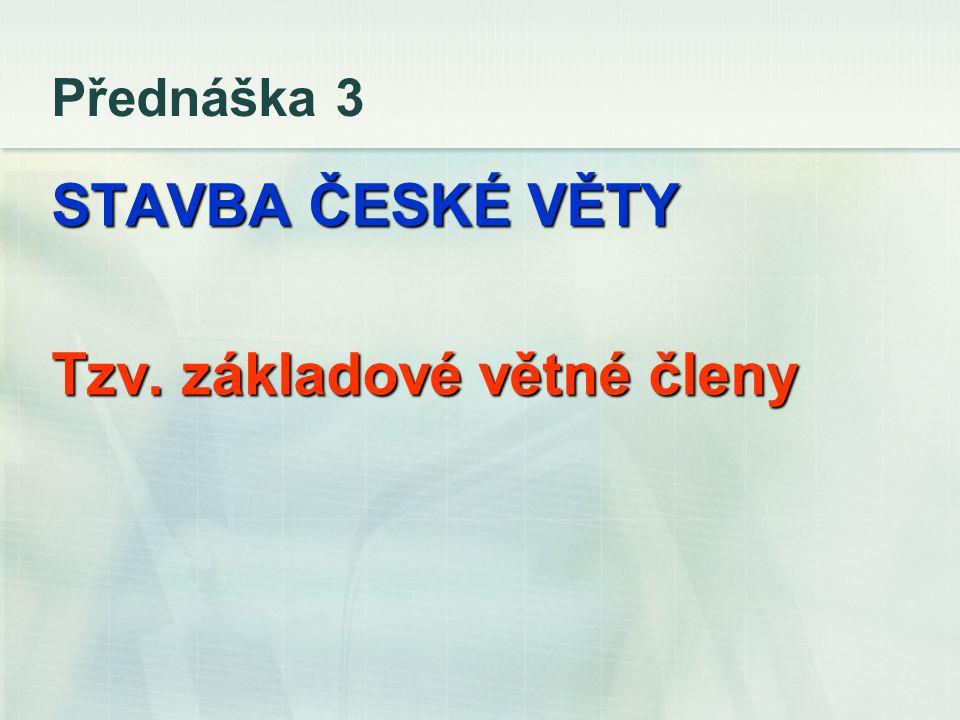 Přednáška 3 STAVBA ČESKÉ VĚTY Tzv. základové větné členy