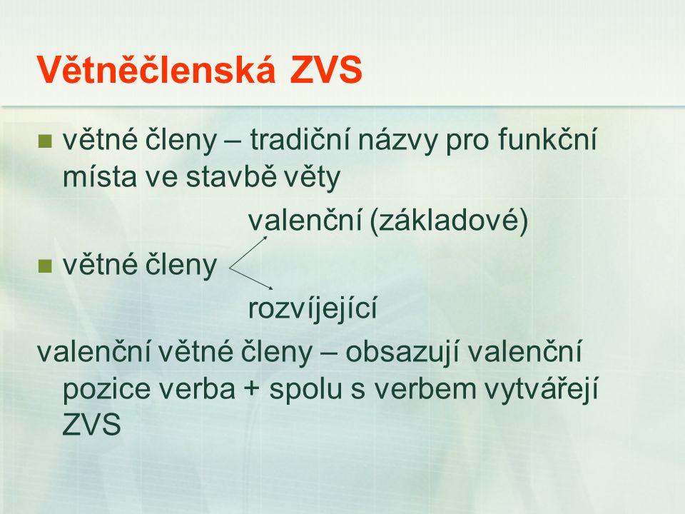 Větněčlenská ZVS větné členy – tradiční názvy pro funkční místa ve stavbě věty valenční (základové) větné členy rozvíjející valenční větné členy – obsazují valenční pozice verba + spolu s verbem vytvářejí ZVS