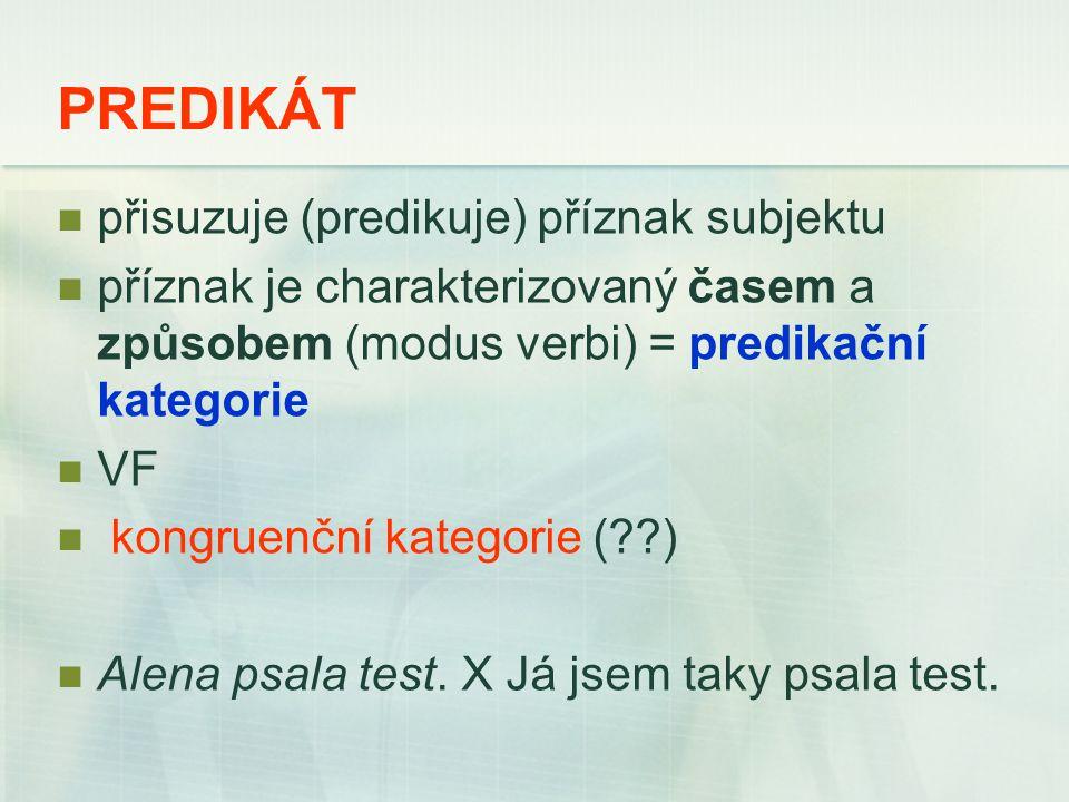 PREDIKÁT přisuzuje (predikuje) příznak subjektu příznak je charakterizovaný časem a způsobem (modus verbi) = predikační kategorie VF kongruenční kategorie ( ) Alena psala test.
