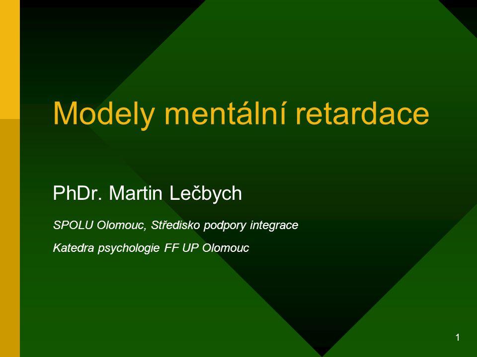1 Modely mentální retardace PhDr. Martin Lečbych SPOLU Olomouc, Středisko podpory integrace Katedra psychologie FF UP Olomouc
