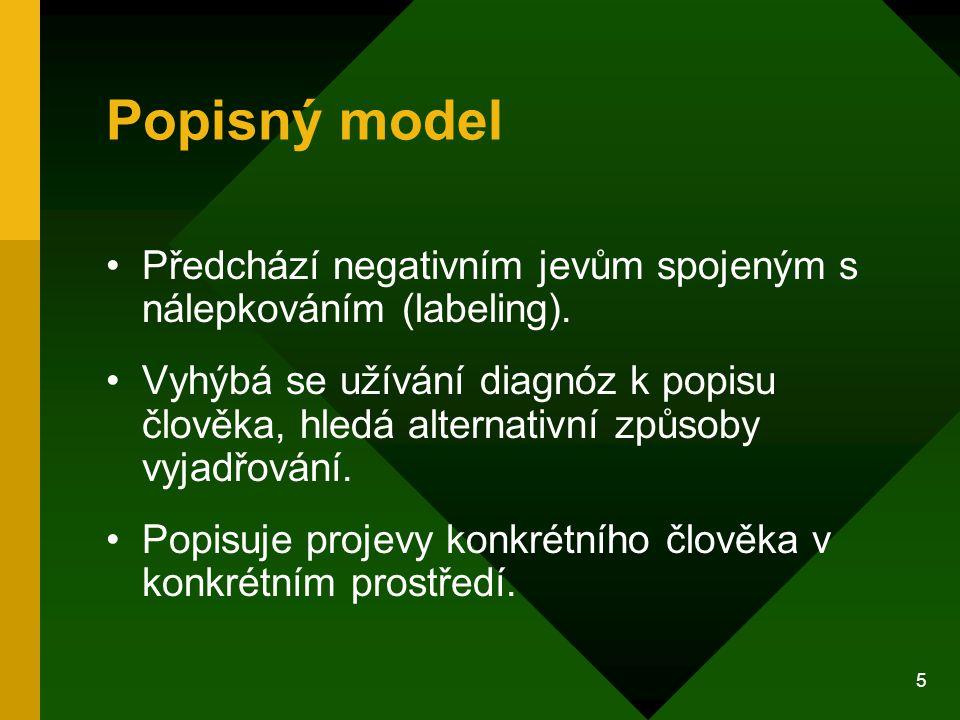 5 Popisný model Předchází negativním jevům spojeným s nálepkováním (labeling). Vyhýbá se užívání diagnóz k popisu člověka, hledá alternativní způsoby
